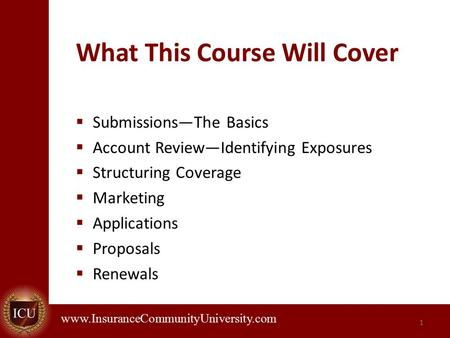 . www.InsuranceCommunityUniversity.com What This Course Will Cover  Submissions—The Basics  Account Review—Identifying Exposures  Structuring Coverage.