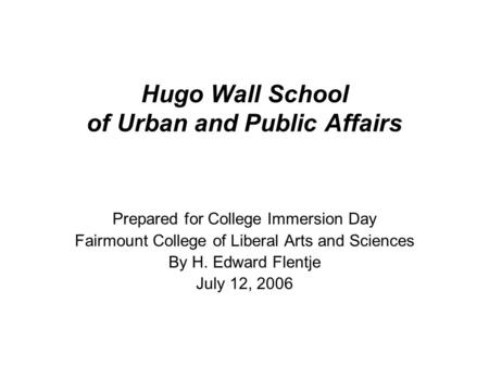Hugo Wall School of Urban and Public Affairs Prepared for College Immersion Day Fairmount College of Liberal Arts and Sciences By H. Edward Flentje July.
