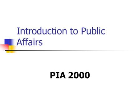 Introduction to Public Affairs PIA 2000. Overview of this Session A. Course Overview B. Central Debate C. Overview of Themes and Historical Legacy D.