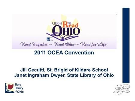 2011 OCEA Convention Jill Cecutti, St. Brigid of Kildare School Janet Ingraham Dwyer, State Library of Ohio.