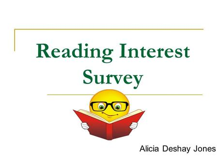 Reading Interest Survey Alicia Deshay Jones. Stated Goal I want my students to have a genuine interest for reading. Not only do I want my students to.