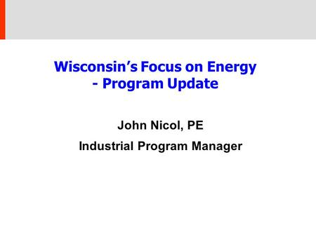 Wisconsin's Focus on Energy - Program Update John Nicol, PE Industrial Program Manager.