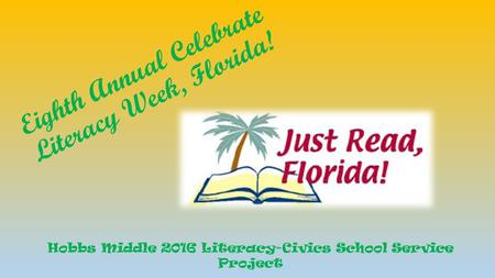 Eighth Annual Celebrate Literacy Week, Florida! Hobbs Middle 2016 Literacy-Civics School Service Project.