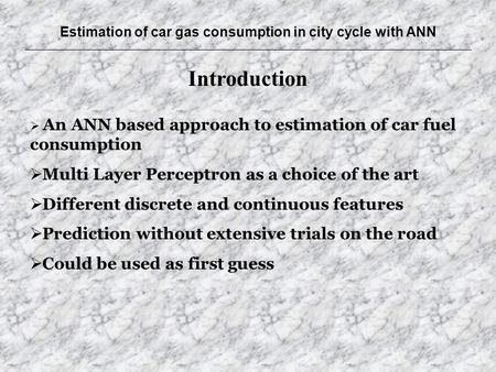 Estimation of car gas consumption in city cycle with ANN Introduction  An ANN based approach to estimation of car fuel consumption  Multi Layer Perceptron.