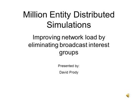 Million Entity Distributed Simulations Improving network load by eliminating broadcast interest groups Presented by: David Prody.