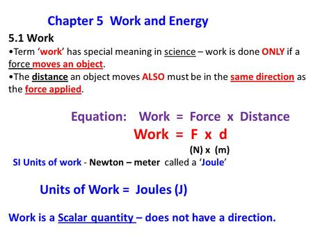 5.1 Work Term 'work' has special meaning in science – work is done ONLY if a force moves an object. The distance an object moves ALSO must be in the same.