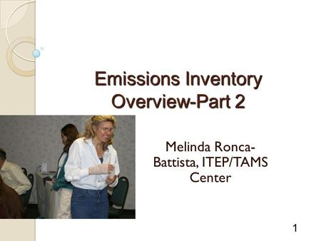 1 Emissions Inventory Overview-Part 2 Melinda Ronca- Battista, ITEP/TAMS Center.