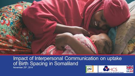 Impact of Interpersonal Communication on uptake of Birth Spacing in Somaliland November 25 th, 2014.