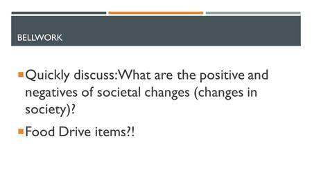 BELLWORK  Quickly discuss: What are the positive and negatives of societal changes (changes in society)?  Food Drive items?!