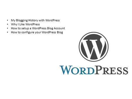 My Blogging History with WordPress Why I Like WordPress How to setup a WordPress Blog Account How to configure your WordPress Blog.