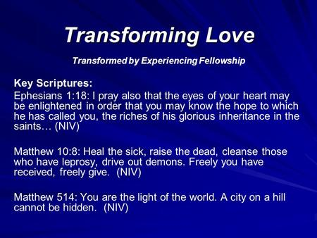 Transforming Love Transformed by Experiencing Fellowship Key Scriptures: Ephesians 1:18: I pray also that the eyes of your heart may be enlightened in.