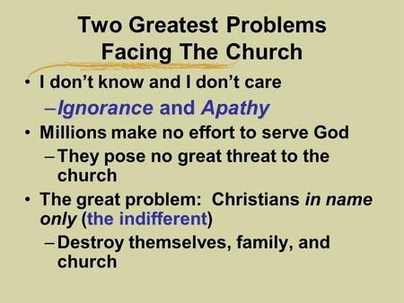 Two Greatest Problems Facing The Church I don't know and I don't care –Ignorance and Apathy Millions make no effort to serve God –They pose no great threat.