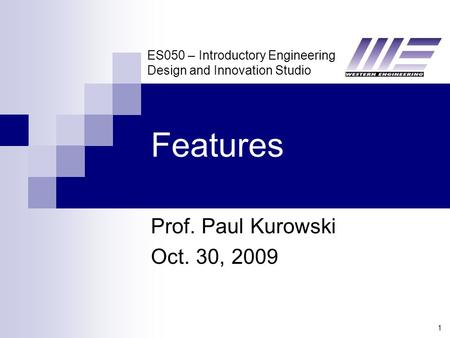 ES050 – Introductory Engineering Design and Innovation Studio 1 Features Prof. Paul Kurowski Oct. 30, 2009.