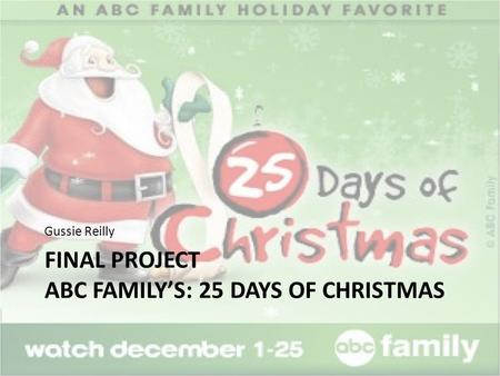 FINAL PROJECT ABC FAMILY'S: 25 DAYS OF CHRISTMAS Gussie Reilly.