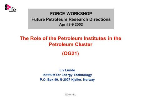 020408 - LL FORCE WORKSHOP Future Petroleum Research Directions April 8-9 2002 Liv Lunde Institute for Energy Technology P.O. Box 40, N-2027 Kjeller, Norway.