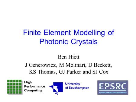 Finite Element Modelling of Photonic Crystals Ben Hiett J Generowicz, M Molinari, D Beckett, KS Thomas, GJ Parker and SJ Cox High Performance Computing.