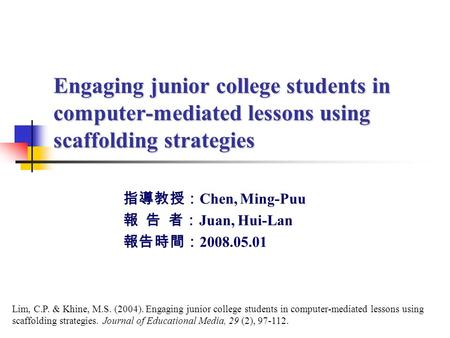 Engaging junior college students in computer-mediated lessons using scaffolding strategies 指導教授: Chen, Ming-Puu 報 告 者: Juan, Hui-Lan 報告時間: 2008.05.01 Lim,