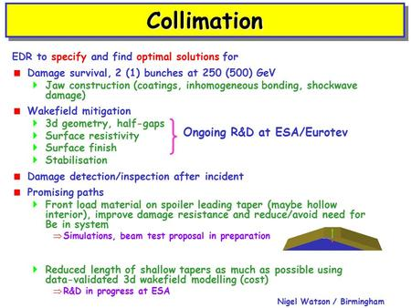 Nigel Watson / Birmingham CollimationCollimation EDR to specify and find optimal solutions for  Damage survival, 2 (1) bunches at 250 (500) GeV  Jaw.