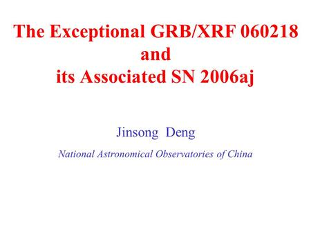 The Exceptional GRB/XRF 060218 and its Associated SN 2006aj Jinsong Deng National Astronomical Observatories of China.