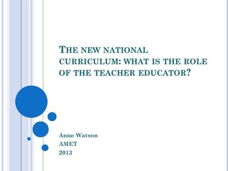 T HE NEW NATIONAL CURRICULUM : WHAT IS THE ROLE OF THE TEACHER EDUCATOR ? Anne Watson AMET 2013.