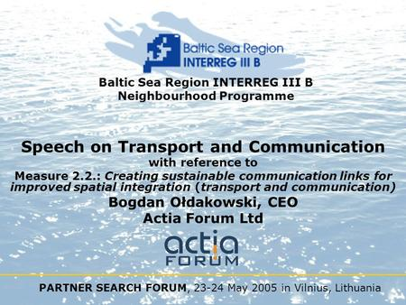 PARTNER SEARCH FORUM, 23-24 May 2005 in Vilnius, Lithuania Baltic Sea Region INTERREG III B Neighbourhood Programme Speech on Transport and Communication.