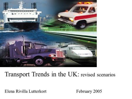 Transport Trends in the UK: revised scenarios Elena Rivilla Lutterkort February 2005.