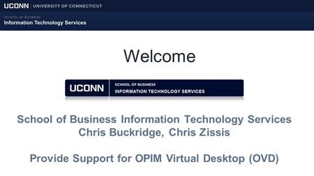 Welcome School of Business Information Technology Services Chris Buckridge, Chris Zissis Provide Support for OPIM Virtual Desktop (OVD)