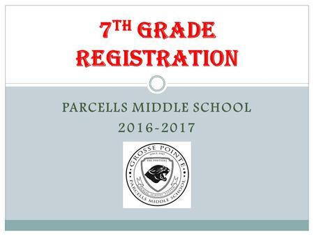 PARCELLS MIDDLE SCHOOL 2016-2017 7 th Grade Registration.