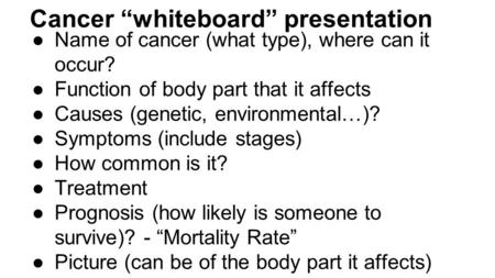 "Cancer ""whiteboard"" presentation ●Name of cancer (what type), where can it occur? ●Function of body part that it affects ●Causes (genetic, environmental…)?"