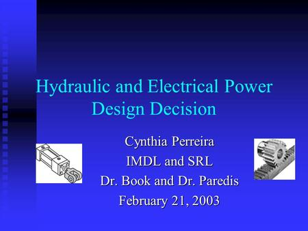 Hydraulic and Electrical Power Design Decision Cynthia Perreira IMDL and SRL Dr. Book and Dr. Paredis February 21, 2003.