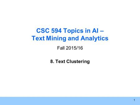 1 CSC 594 Topics in AI – Text Mining and Analytics Fall 2015/16 8. Text Clustering.