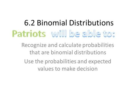 6.2 Binomial Distributions Recognize and calculate probabilities that are binomial distributions Use the probabilities and expected values to make decision.