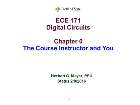 1 ECE 171 Digital Circuits Chapter 0 The Course Instructor and You Herbert G. Mayer, PSU Status 2/8/2016.