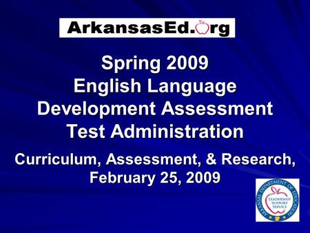 Spring 2009 English Language Development Assessment Test Administration Curriculum, Assessment, & Research, February 25, 2009.