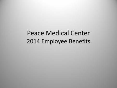 Peace Medical Center 2014 Employee Benefits. Welcome The details of various 2014 Benefit Plans offered, are detailed below to assist you to select the.