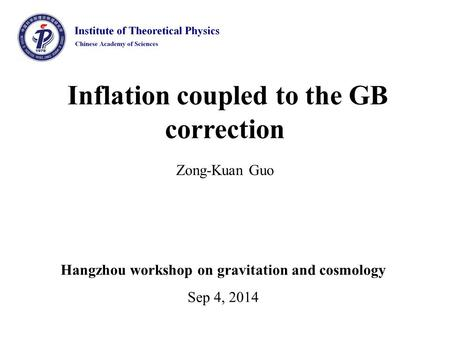 Inflation coupled to the GB correction Zong-Kuan Guo Hangzhou workshop on gravitation and cosmology Sep 4, 2014.