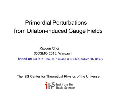 Primordial Perturbations from Dilaton-induced Gauge Fields Kiwoon Choi (COSMO 2015, Warsaw) based on KC, K-Y. Choi, H. Kim and C.S. Shin, arXiv:1507.04977.