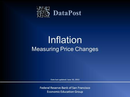 DataPost Federal Reserve Bank of San Francisco Economic Education Group Inflation Measuring Price Changes Date last updated: June 10, 2013.