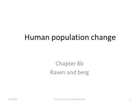 Human population change Chapter 8b Raven and berg 1/9/2016O'Connell: Human Population 8b1.