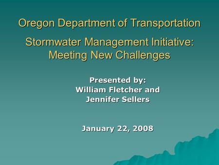Oregon Department of Transportation Stormwater Management Initiative: Meeting New Challenges Presented by: William Fletcher and Jennifer Sellers January.