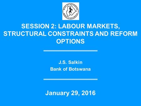 SESSION 2: LABOUR MARKETS, STRUCTURAL CONSTRAINTS AND REFORM OPTIONS J.S. Salkin Bank of Botswana January 29, 2016.