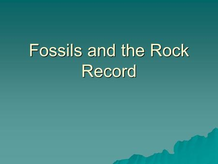 Fossils and the Rock Record The Rock Record  Rocks record geological events and changing life forms of the past  Planet Earth was formed 4.6 billion.