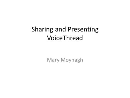 Sharing and Presenting VoiceThread Mary Moynagh. What makes a good tool? Engaging to students and teachers User friendly, easy to use Easy to identify.