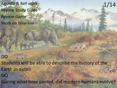 1/14 Agenda & Bell work Review Study Guide Review Game Work on time-line DO Students will be able to describe the history of the Earth in detail DQ During.