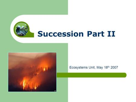 Succession Part II Ecosystems Unit, May 18 th 2007.