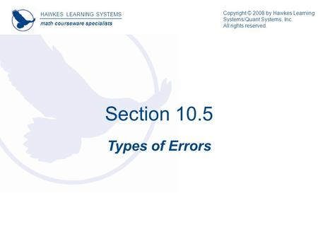 Section 10.5 Types of Errors HAWKES LEARNING SYSTEMS math courseware specialists Copyright © 2008 by Hawkes Learning Systems/Quant Systems, Inc. All rights.