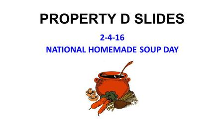 PROPERTY D SLIDES 2-4-16 NATIONAL HOMEMADE SOUP DAY.