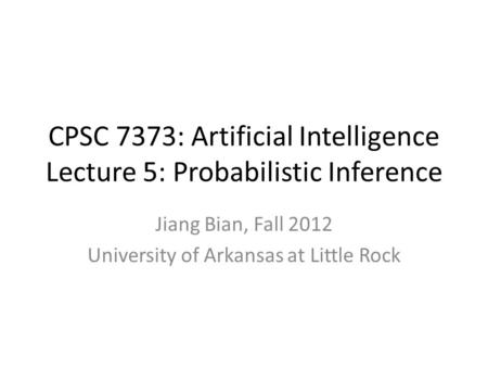 CPSC 7373: Artificial Intelligence Lecture 5: Probabilistic Inference Jiang Bian, Fall 2012 University of Arkansas at Little Rock.
