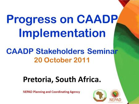 Progress on CAADP Implementation CAADP Stakeholders Seminar 20 October 2011 Pretoria, South Africa. NEPAD Planning and Coordinating Agency.