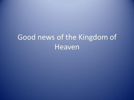 Good news of the Kingdom of Heaven. 'The Spirit of the Lord is on me, because he has anointed me to proclaim good news to the poor. He has sent me to.